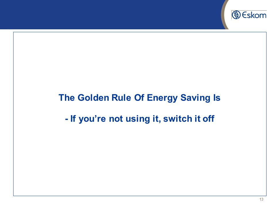 13 The Golden Rule Of Energy Saving Is - If you're not using it, switch it off