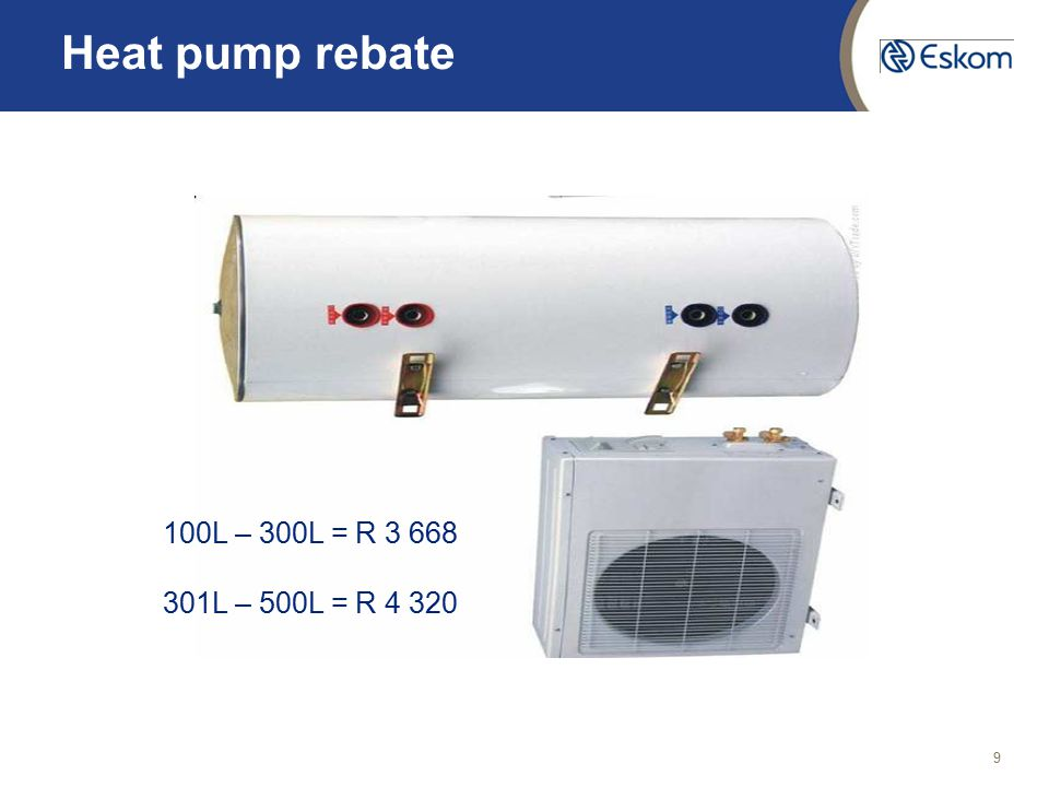 9 Heat pump rebate 100L – 300L = R 3 668 301L – 500L = R 4 320