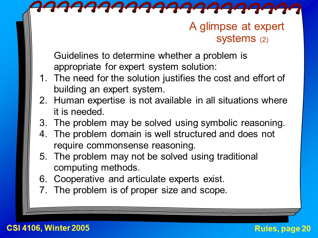 Rules, page 20 CSI 4106, Winter 2005 A glimpse at expert systems (2) Guidelines to determine whether a problem is appropriate for expert system solution: 1.The need for the solution justifies the cost and effort of building an expert system.