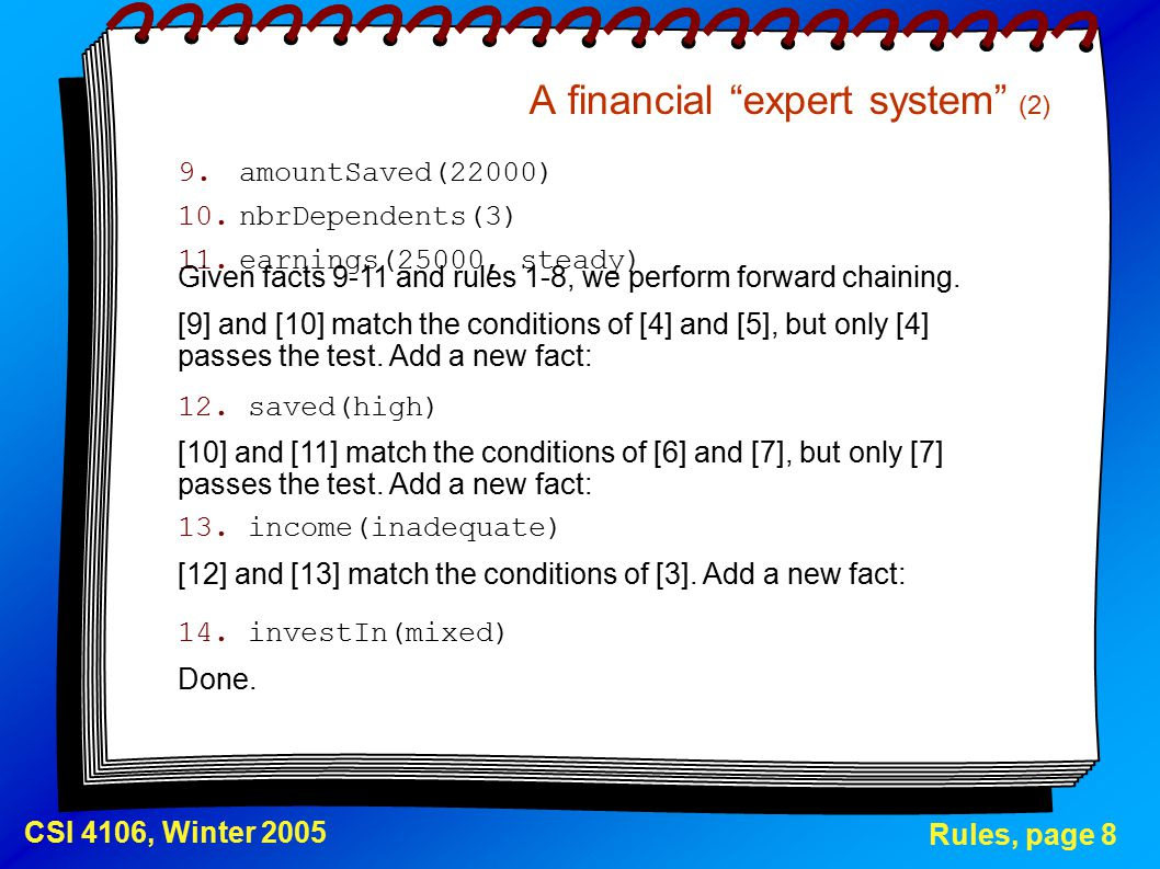 """Rules, page 8 CSI 4106, Winter 2005 A financial """"expert system"""" (2) 9.amountSaved(22000) 10.nbrDependents(3) 11.earnings(25000, steady) [12] and [13]"""