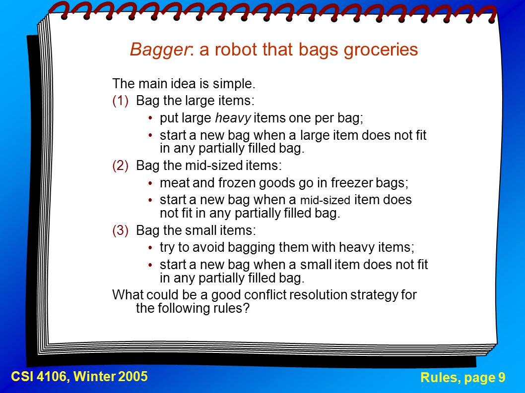 Rules, page 9 CSI 4106, Winter 2005 Bagger: a robot that bags groceries The main idea is simple.
