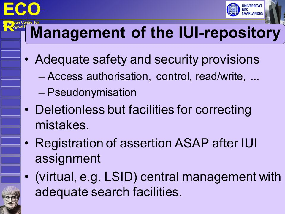ECO R European Centre for Ontological Research Assertion of assignments IUI assignment is an act of which the execution has to be asserted in the IUI-repository: – d a IUI of the registering agent A i the assertion of the assignment » p a IUI of the author of the assertion » p p IUI of the particular » t ap time of the assignment » coptional description for identification t d time of registering A i in the IUI-repository Neither t d or t ap give any information about when #p p started to exist .