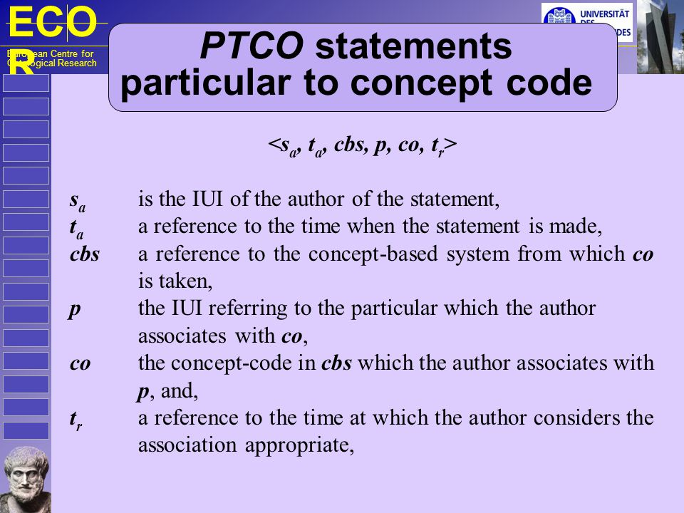 ECO R European Centre for Ontological Research PTCL statements – particular to class s a is the IUI of the author of the statement, t a a reference to the time when the statement is made, inst a reference to an instance relationship available in o obtaining between p and cl, o a reference to the ontology from which inst and cl are taken, p the IUI referring to the particular whose inst relationship with cl is asserted, cl the class in o to which p enjoys the inst relationship, and, t r a reference to the time at which the relationship obtains.