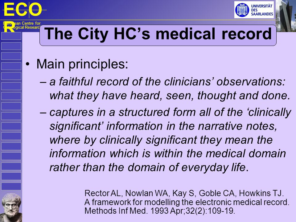 ECO R European Centre for Ontological Research The City HC's medical record Main principles: – a faithful record of the clinicians' observations: what they have heard, seen, thought and done.