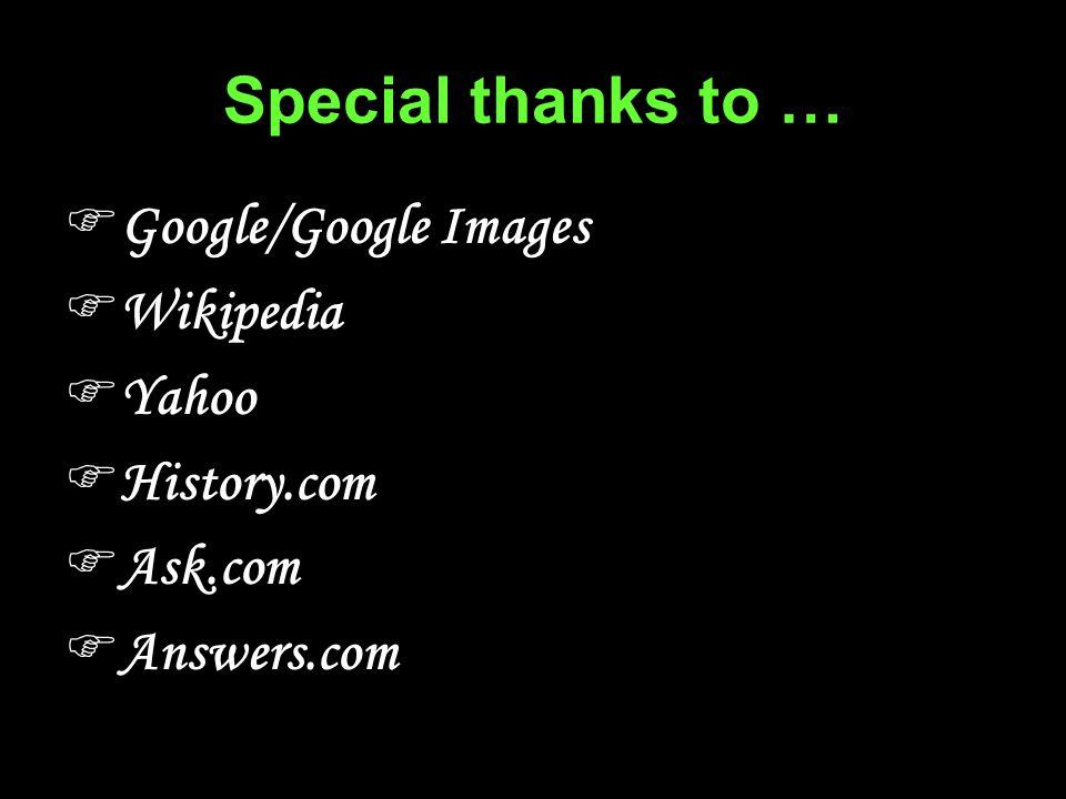Special thanks to …  Google/Google Images  Wikipedia  Yahoo  History.com  Ask.com  Answers.com