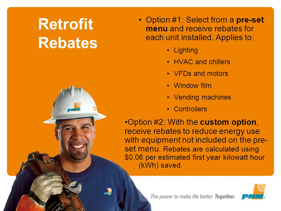 Retrofit Rebates Option #1: Select from a pre-set menu and receive rebates for each unit installed. Applies to: Lighting HVAC and chillers VFDs and mo