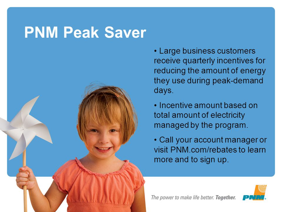 PNM Peak Saver Large business customers receive quarterly incentives for reducing the amount of energy they use during peak-demand days. Incentive amo