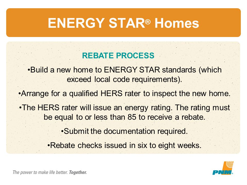 ENERGY STAR ® Homes REBATE PROCESS Build a new home to ENERGY STAR standards (which exceed local code requirements). Arrange for a qualified HERS rate