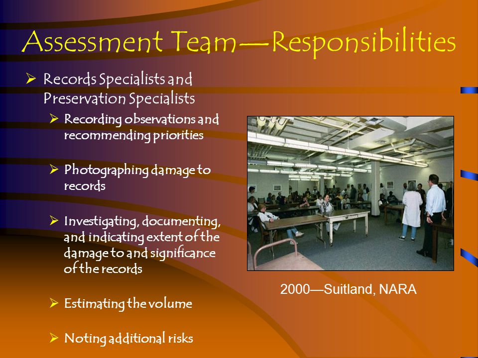 Assessment Team—Responsibilities  Records Specialists and Preservation Specialists  Recording observations and recommending priorities  Photographing damage to records  Investigating, documenting, and indicating extent of the damage to and significance of the records  Estimating the volume  Noting additional risks 2000—Suitland, NARA