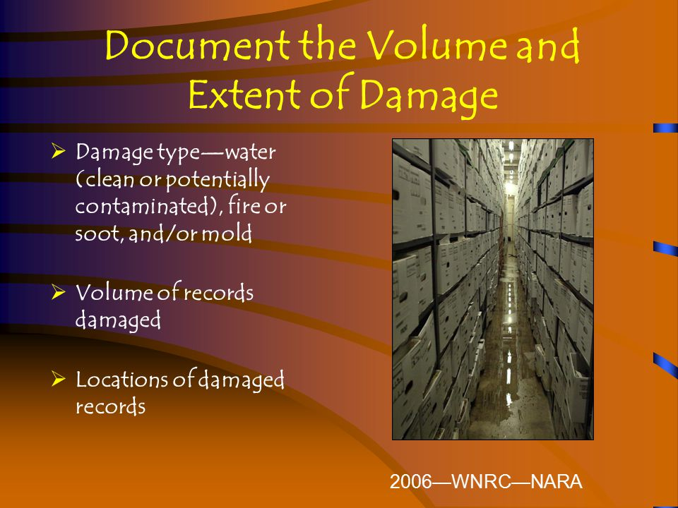Document the Volume and Extent of Damage  Damage type—water (clean or potentially contaminated), fire or soot, and/or mold  Volume of records damaged  Locations of damaged records 2006—WNRC—NARA