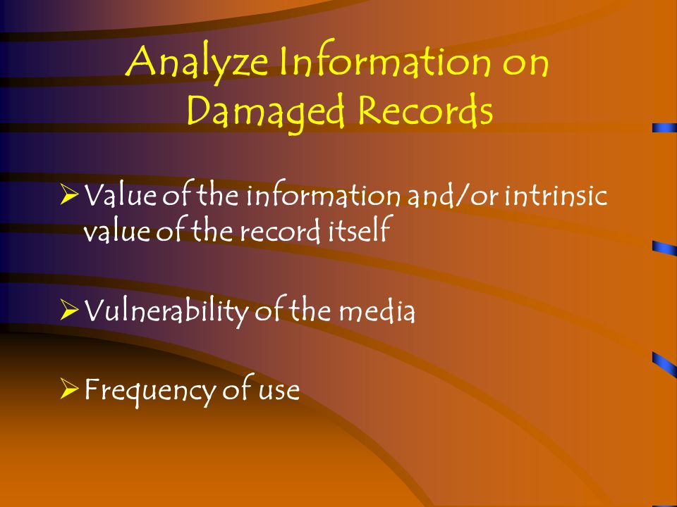 Analyze Information on Damaged Records  Value of the information and/or intrinsic value of the record itself  Vulnerability of the media  Frequency of use