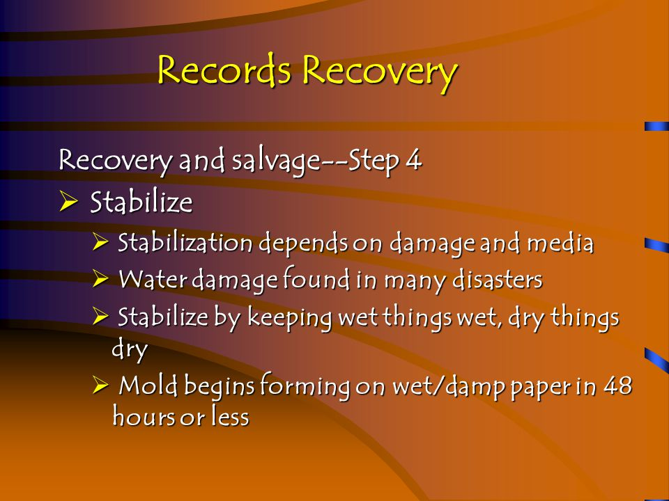 Records Recovery Recovery and salvage--Step 4  Stabilize  Stabilization depends on damage and media  Water damage found in many disasters  Stabilize by keeping wet things wet, dry things dry  Mold begins forming on wet/damp paper in 48 hours or less