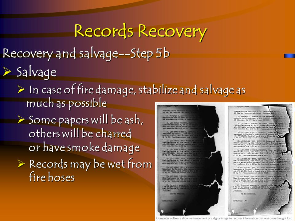 Records Recovery Recovery and salvage--Step 5b  Salvage  In case of fire damage, stabilize and salvage as much as possible  Some papers will be ash, others will be charred or have smoke damage  Records may be wet from fire hoses