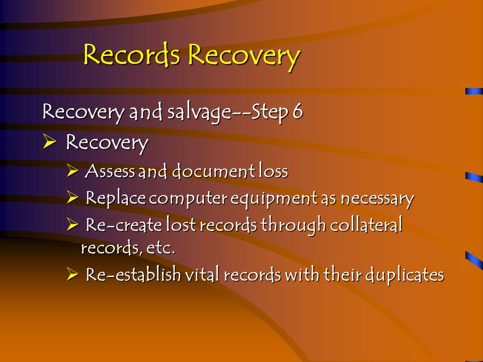 Records Recovery Recovery and salvage--Step 6  Recovery  Assess and document loss  Replace computer equipment as necessary  Re-create lost records through collateral records, etc.