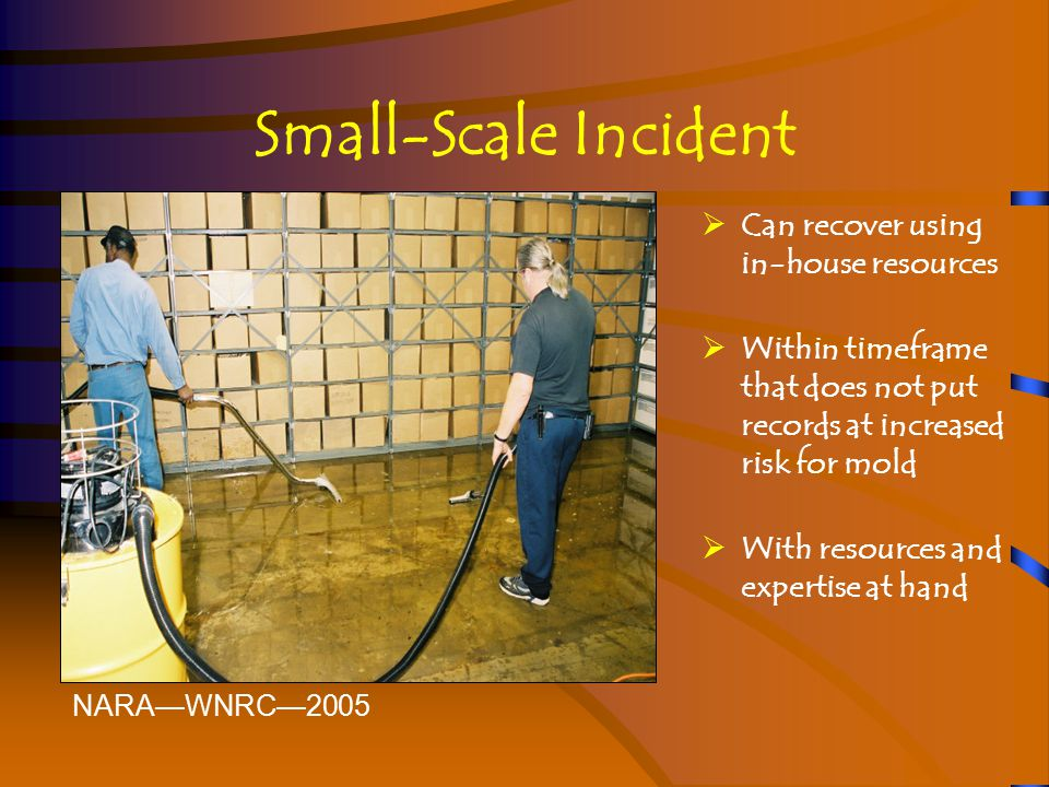 Small-Scale Incident  Can recover using in-house resources  Within timeframe that does not put records at increased risk for mold  With resources and expertise at hand NARA—WNRC—2005