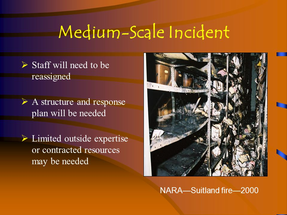 Medium-Scale Incident  Staff will need to be reassigned  A structure and response plan will be needed  Limited outside expertise or contracted resources may be needed NARA—Suitland fire—2000