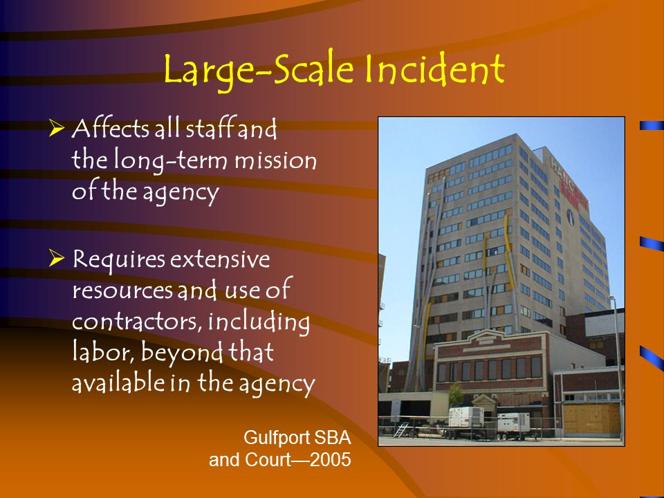 Large-Scale Incident  Affects all staff and the long-term mission of the agency  Requires extensive resources and use of contractors, including labor, beyond that available in the agency Gulfport SBA and Court—2005
