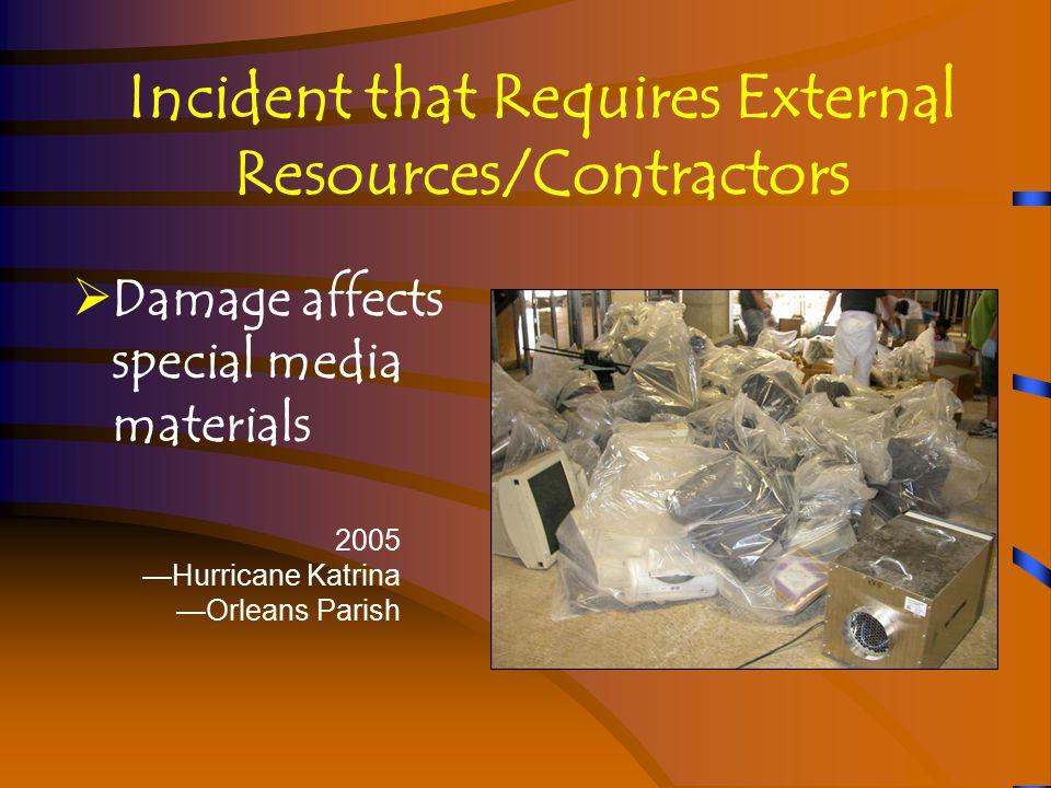 Incident that Requires External Resources/Contractors  Damage affects special media materials 2005 —Hurricane Katrina —Orleans Parish