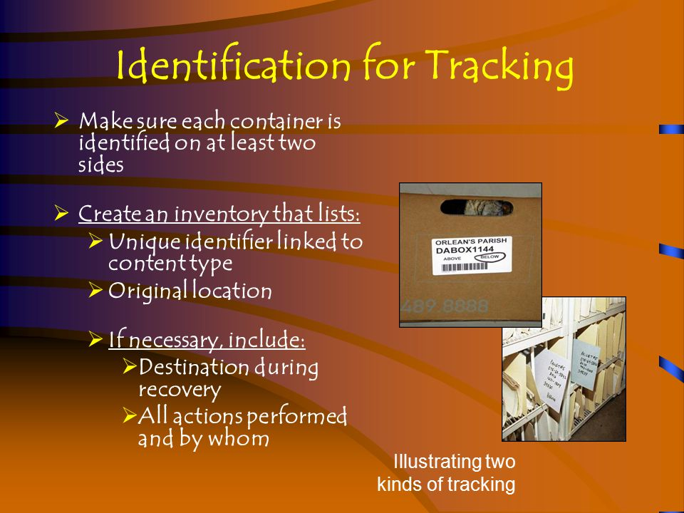 Identification for Tracking  Make sure each container is identified on at least two sides  Create an inventory that lists:  Unique identifier linked to content type  Original location  If necessary, include:  Destination during recovery  All actions performed and by whom Illustrating two kinds of tracking