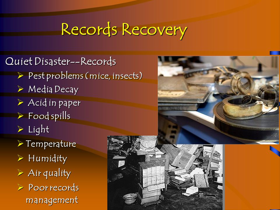 Records Recovery Quiet Disaster--Records Quiet Disaster--Records  Pest problems (mice, insects)  Media Decay  Acid in paper  Food spills  Light  Temperature  Humidity  Air quality  Poor records management