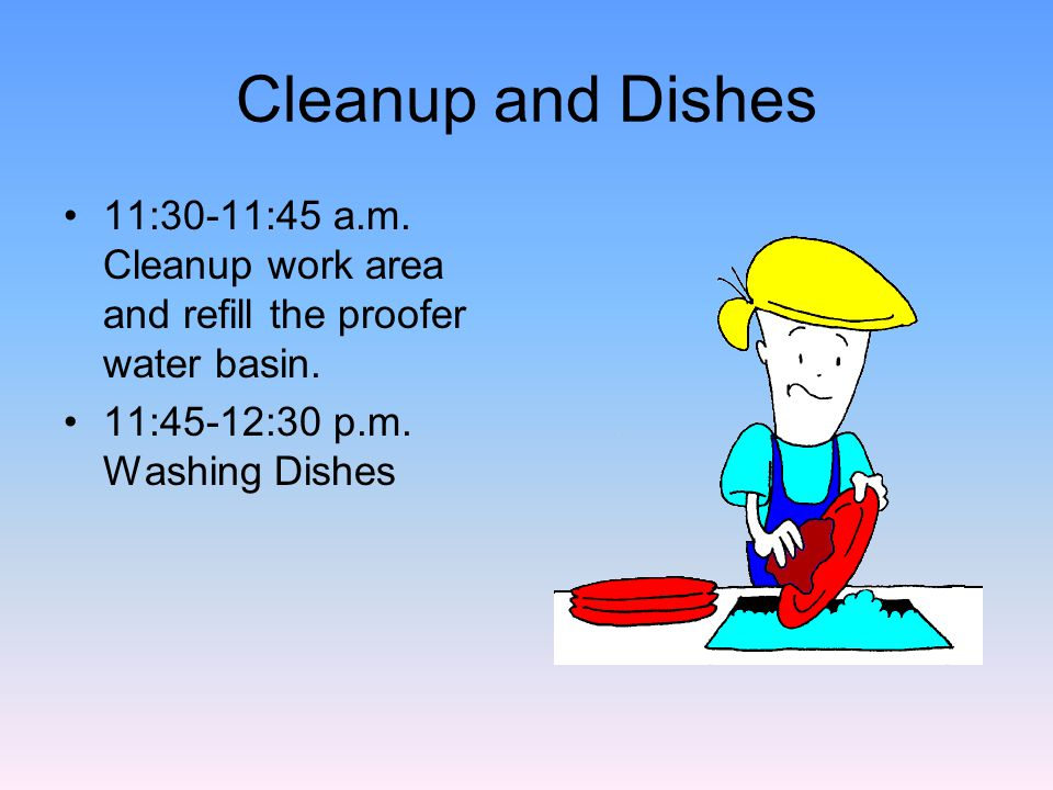 Cleanup and Dishes 11:30-11:45 a.m. Cleanup work area and refill the proofer water basin.