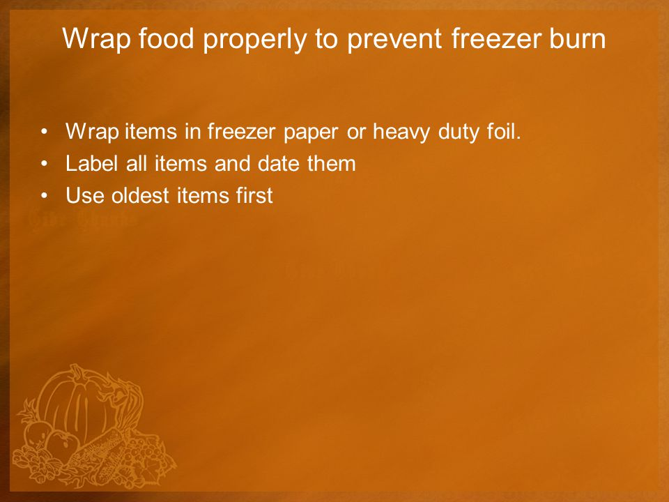 Wrap food properly to prevent freezer burn Wrap items in freezer paper or heavy duty foil.