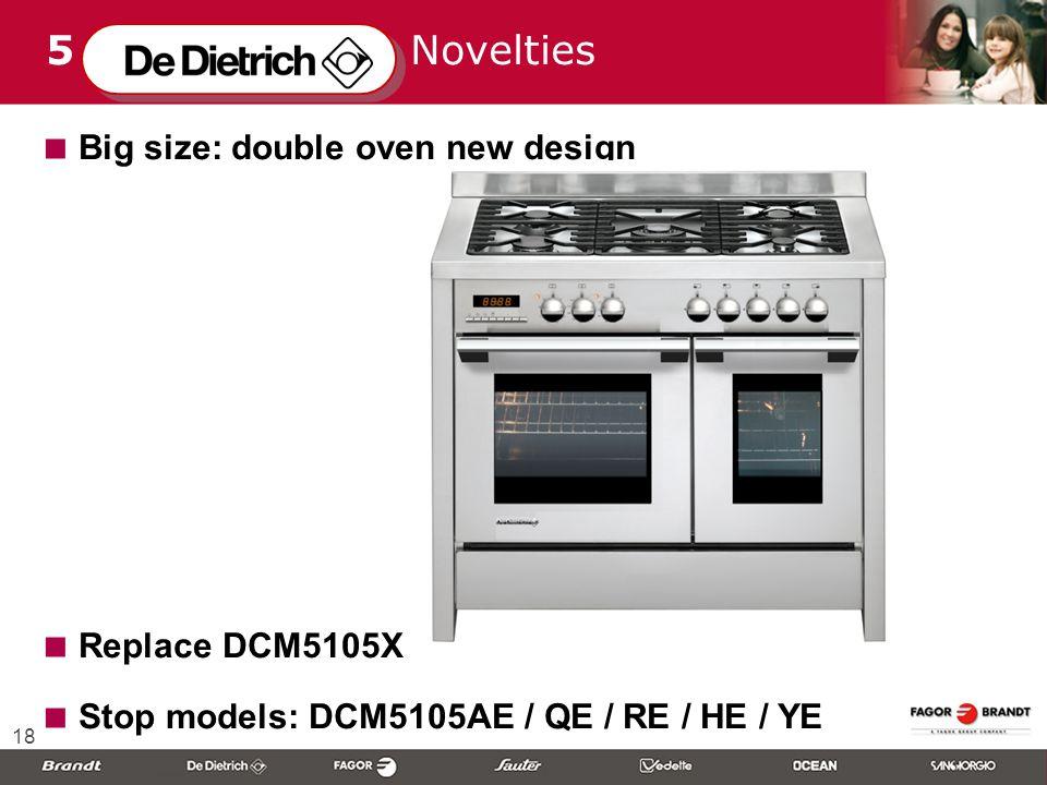 18 5 Novelties  Big size: double oven new design  Replace DCM5105X  Stop models: DCM5105AE / QE / RE / HE / YE