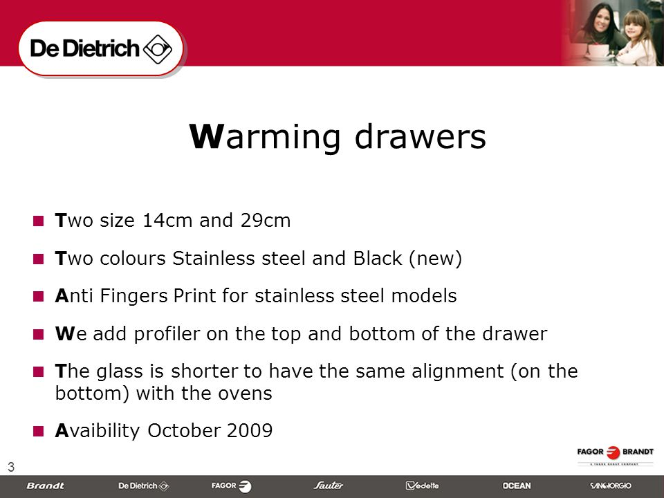 3  Warming drawers  Two size 14cm and 29cm  Two colours Stainless steel and Black (new)  Anti Fingers Print for stainless steel models  We add profiler on the top and bottom of the drawer  The glass is shorter to have the same alignment (on the bottom) with the ovens  Avaibility October 2009