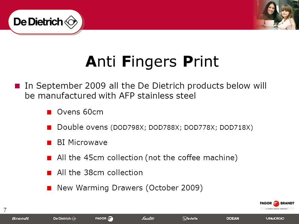 7  Anti Fingers Print  In September 2009 all the De Dietrich products below will be manufactured with AFP stainless steel  Ovens 60cm  Double ovens (DOD798X; DOD788X; DOD778X; DOD718X)  BI Microwave  All the 45cm collection (not the coffee machine)  All the 38cm collection  New Warming Drawers (October 2009)