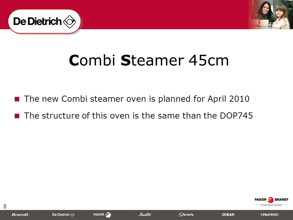 8  Combi Steamer 45cm  The new Combi steamer oven is planned for April 2010  The structure of this oven is the same than the DOP745
