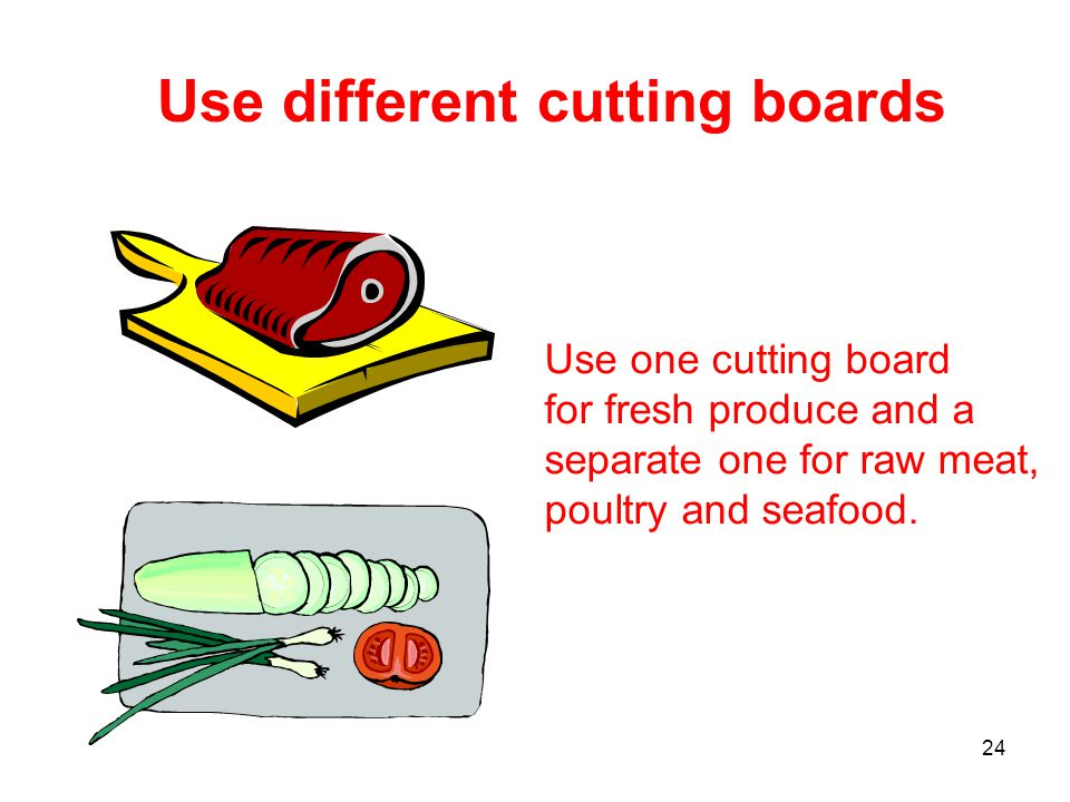24 Use different cutting boards Use one cutting board for fresh produce and a separate one for raw meat, poultry and seafood.