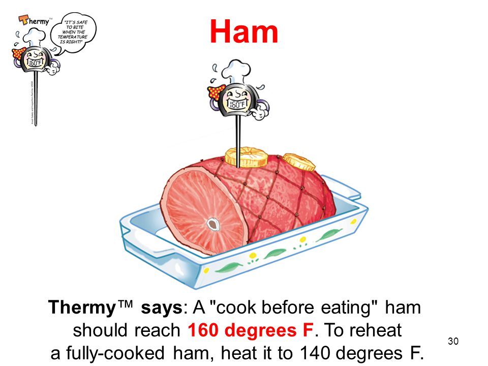 30 Ham Thermy™ says: A cook before eating ham should reach 160 degrees F.