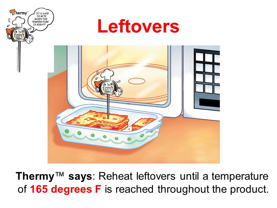 32 Leftovers Thermy™ says: Reheat leftovers until a temperature of 165 degrees F is reached throughout the product.
