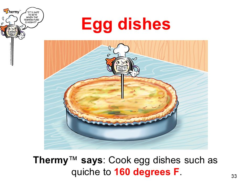33 Thermy™ says: Cook egg dishes such as quiche to 160 degrees F. Egg dishes