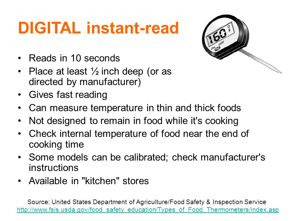 42 DIGITAL instant-read Reads in 10 seconds Place at least ½ inch deep (or as directed by manufacturer) Gives fast reading Can measure temperature in thin and thick foods Not designed to remain in food while it s cooking Check internal temperature of food near the end of cooking time Some models can be calibrated; check manufacturer s instructions Available in kitchen stores Source: United States Department of Agriculture/Food Safety & Inspection Service http://www.fsis.usda.gov/food_safety_education/Types_of_Food_Thermometers/index.asphttp://www.fsis.usda.gov/food_safety_education/Types_of_Food_Thermometers/index.asp