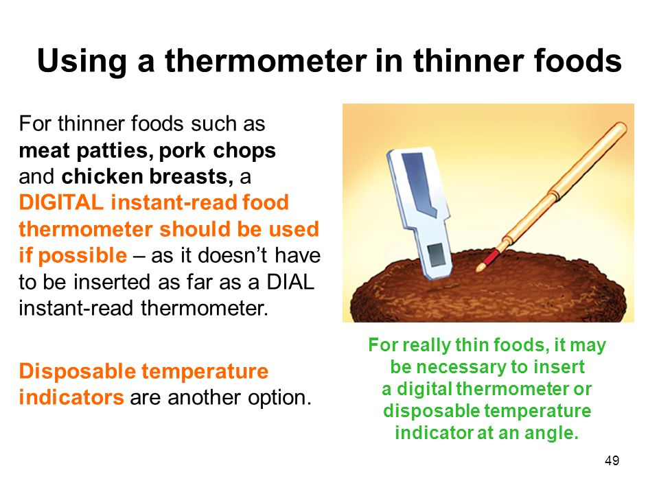 49 For thinner foods such as meat patties, pork chops and chicken breasts, a DIGITAL instant-read food thermometer should be used if possible – as it doesn't have to be inserted as far as a DIAL instant-read thermometer.