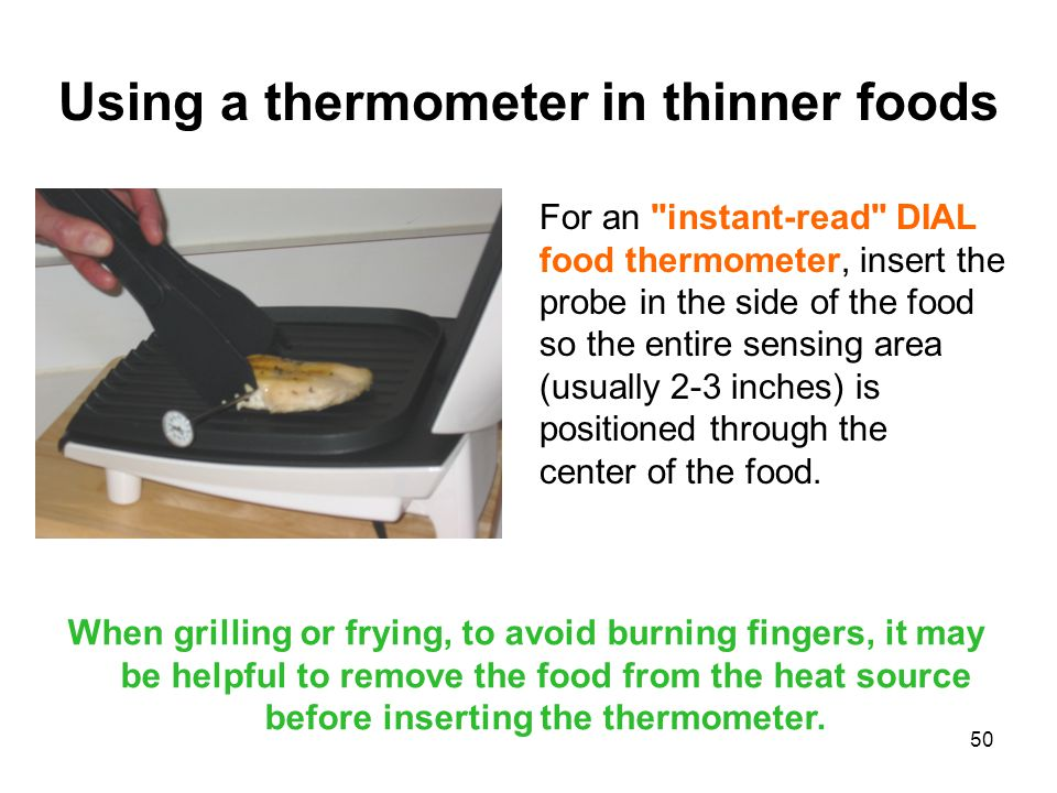 50 Using a thermometer in thinner foods For an instant-read DIAL food thermometer, insert the probe in the side of the food so the entire sensing area (usually 2-3 inches) is positioned through the center of the food.