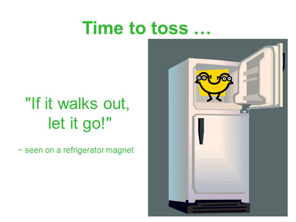 64 Time to toss … If it walks out, let it go! ~ seen on a refrigerator magnet