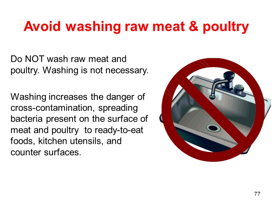 77 Avoid washing raw meat & poultry Do NOT wash raw meat and poultry.