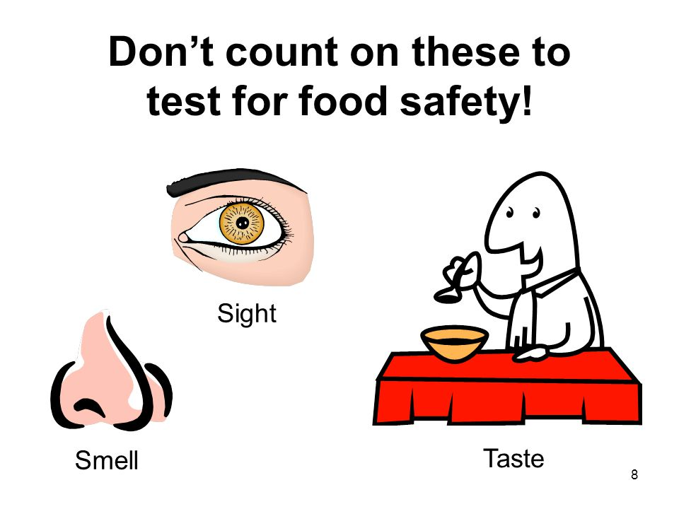 8 Don't count on these to test for food safety! Sight Smell Taste