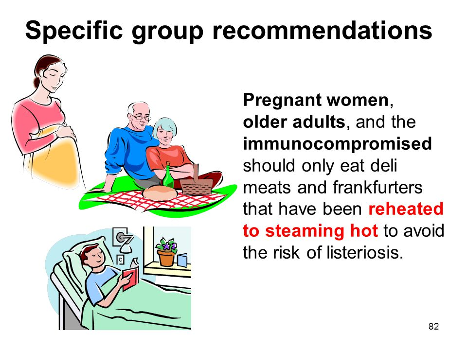 82 Specific group recommendations Pregnant women, older adults, and the immunocompromised should only eat deli meats and frankfurters that have been reheated to steaming hot to avoid the risk of listeriosis.