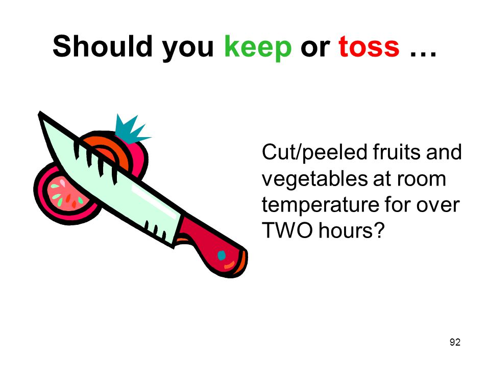 92 Should you keep or toss … Cut/peeled fruits and vegetables at room temperature for over TWO hours