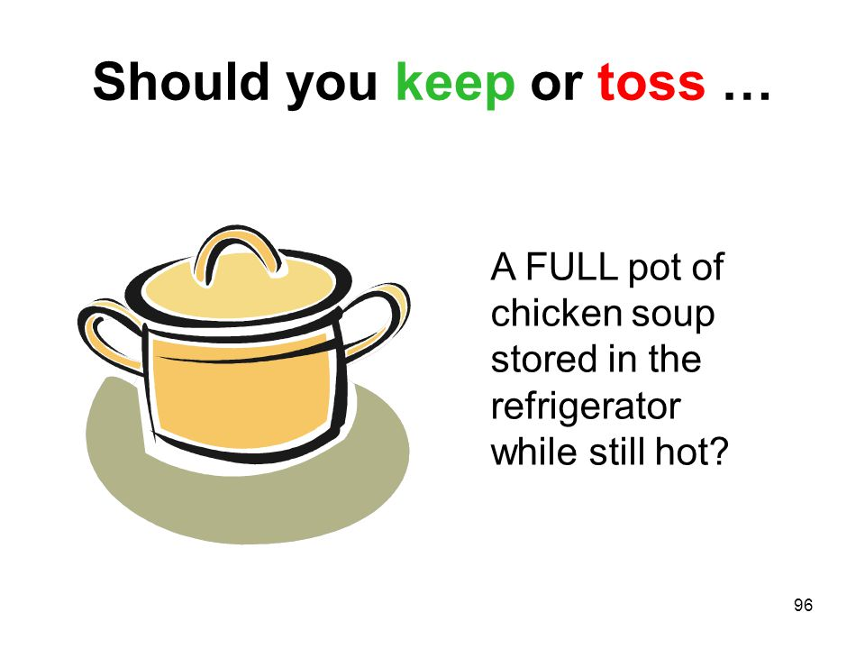 96 Should you keep or toss … A FULL pot of chicken soup stored in the refrigerator while still hot