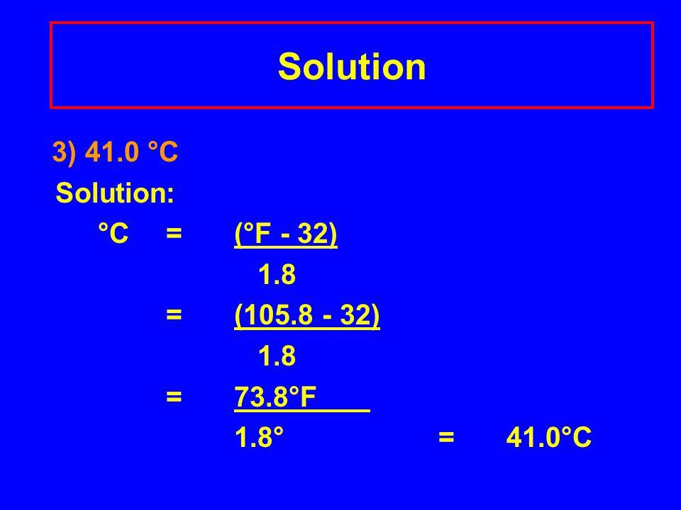 Solution 3) 41.0 °C Solution: °C = (°F - 32) 1.8 =(105.8 - 32) 1.8 =73.8°F 1.8°= 41.0°C