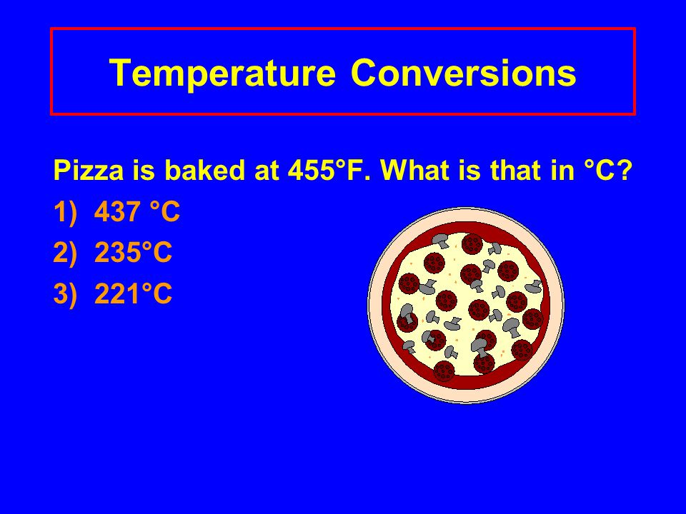 Temperature Conversions Pizza is baked at 455°F. What is that in °C 1) 437 °C 2) 235°C 3) 221°C