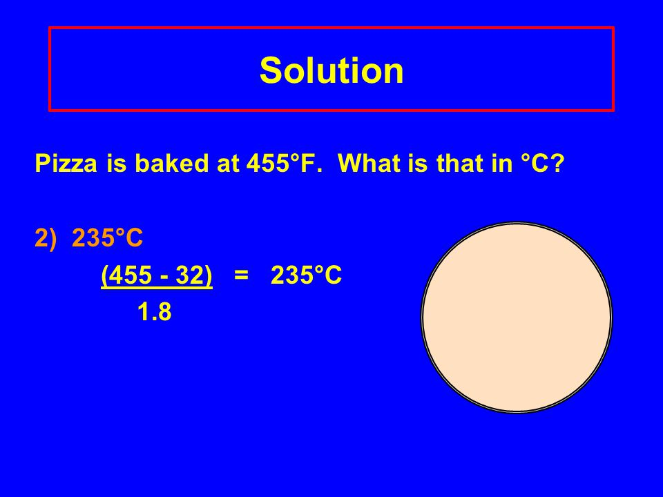 Solution Pizza is baked at 455°F. What is that in °C 2) 235°C (455 - 32) = 235°C 1.8