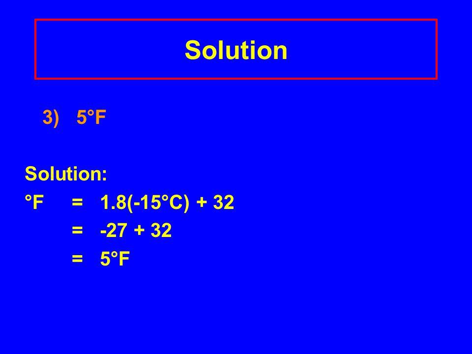 Solution 3) 5°F Solution: °F = 1.8(-15°C) + 32 = -27 + 32 = 5°F