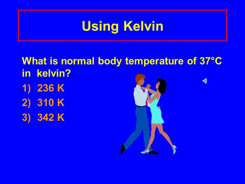 Using Kelvin What is normal body temperature of 37°C in kelvin 1) 236 K 2) 310 K 3)342 K