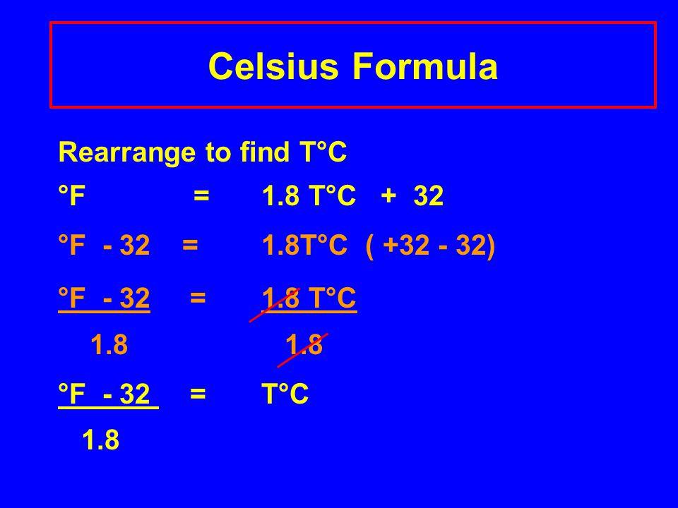 Celsius Formula Rearrange to find T°C °F = 1.8 T°C + 32 °F - 32 = 1.8T°C ( +32 - 32) °F - 32 = 1.8 T°C 1.8 1.8 °F - 32 = T°C 1.8