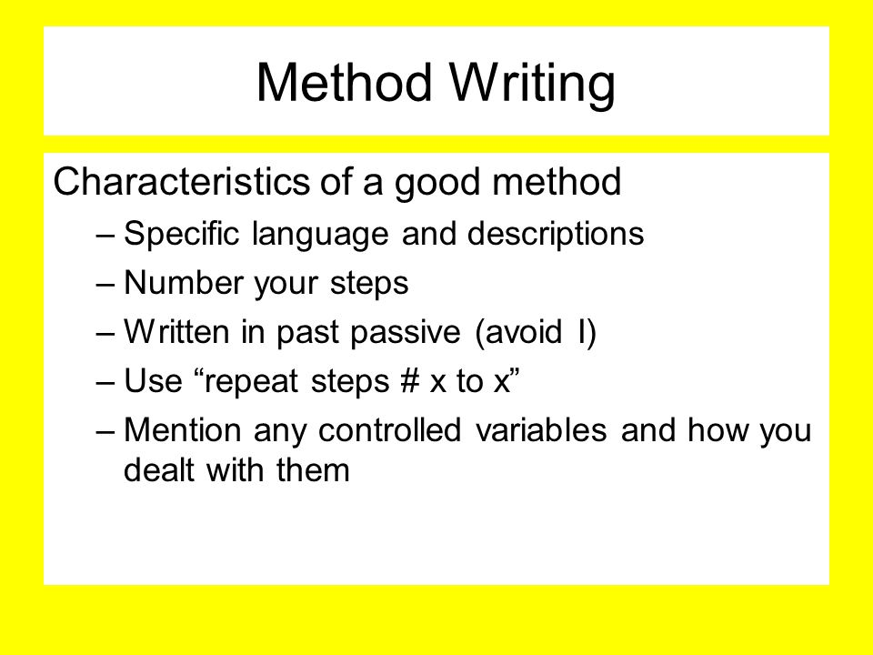 Method Writing Characteristics of a good method –Specific language and descriptions –Number your steps –Written in past passive (avoid I) –Use repeat steps # x to x –Mention any controlled variables and how you dealt with them